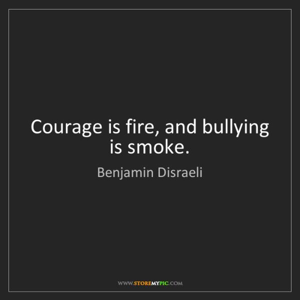 Benjamin Disraeli: Courage is fire, and bullying is smoke.