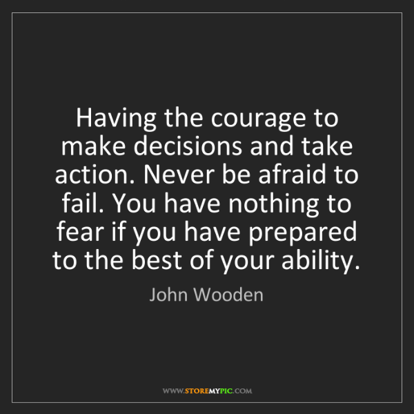 John Wooden: Having the courage to make decisions and take action....