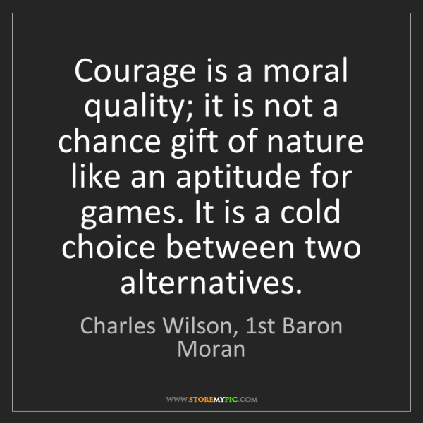 Charles Wilson, 1st Baron Moran: Courage is a moral quality; it is not a chance gift of...