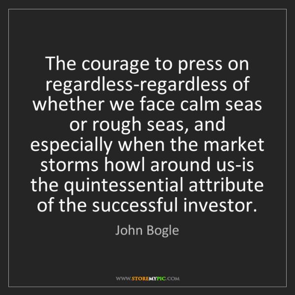 John Bogle: The courage to press on regardless-regardless of whether...