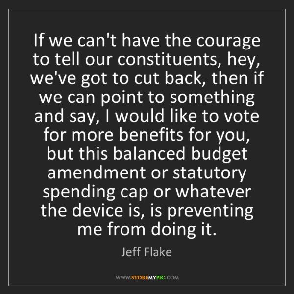 Jeff Flake: If we can't have the courage to tell our constituents,...