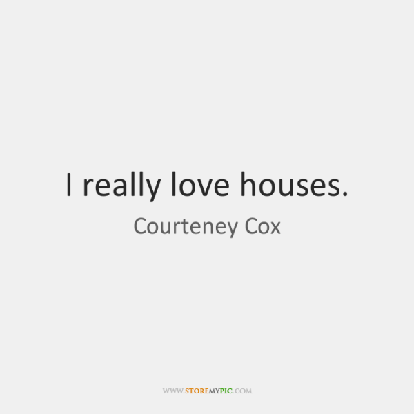 I really love houses.