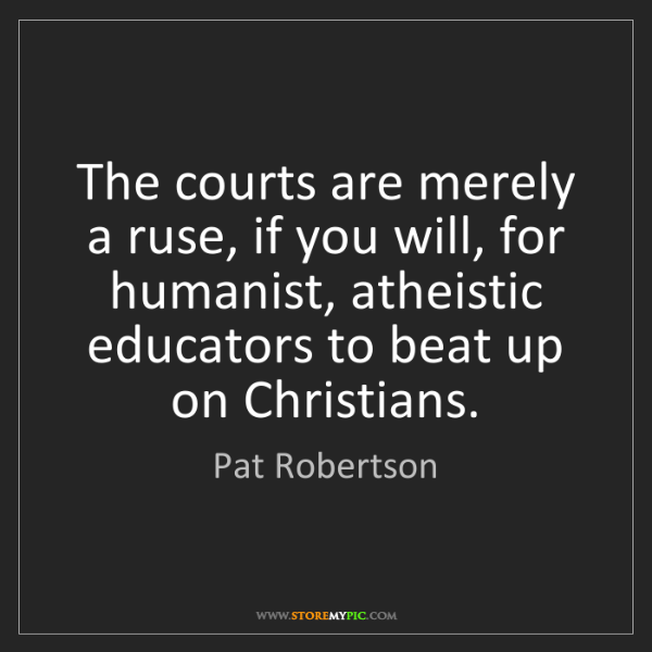 Pat Robertson: The courts are merely a ruse, if you will, for humanist,...
