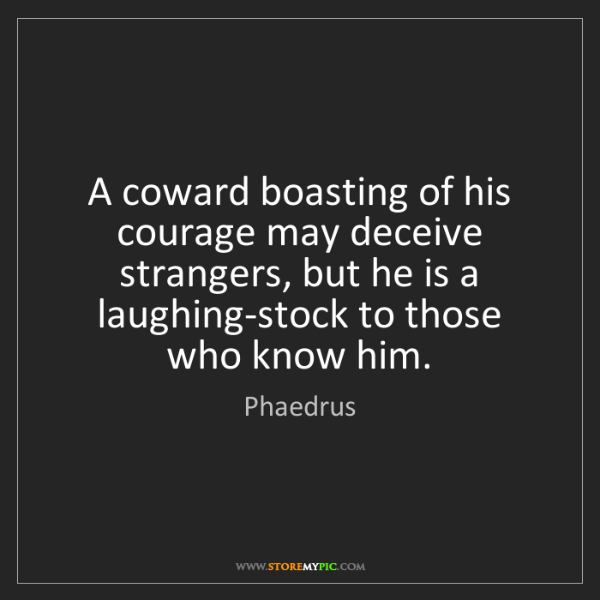 Phaedrus: A coward boasting of his courage may deceive strangers,...