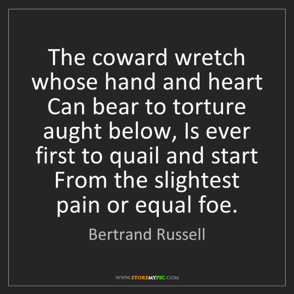 Bertrand Russell: The coward wretch whose hand and heart Can bear to torture...