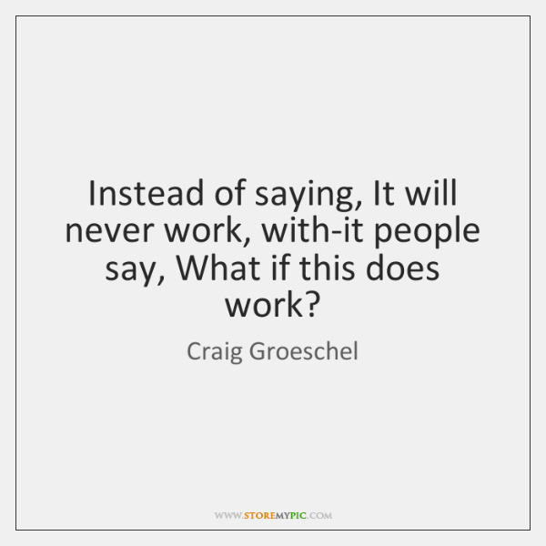 Instead of saying, It will never work, with-it people say, What if ...