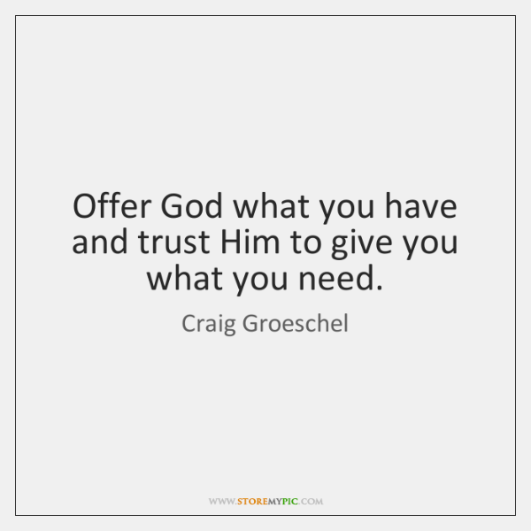 Offer God what you have and trust Him to give you what ...