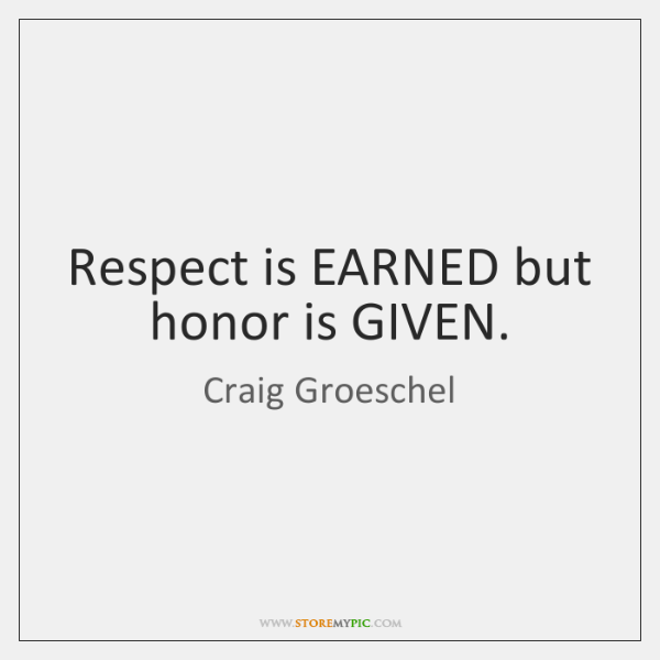 Respect is EARNED but honor is GIVEN.