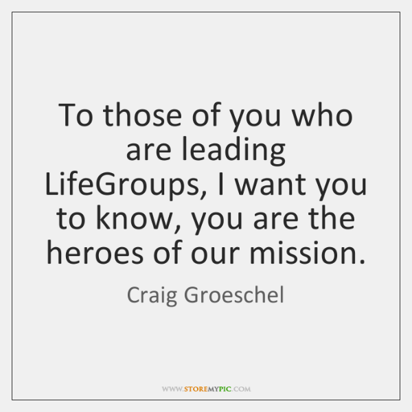 To those of you who are leading LifeGroups, I want you to ...
