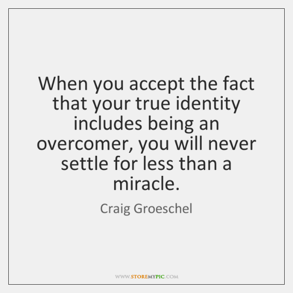 When you accept the fact that your true identity includes being an ...