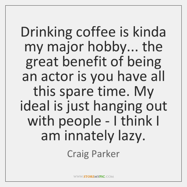 Drinking coffee is kinda my major hobby... the great benefit of being ...