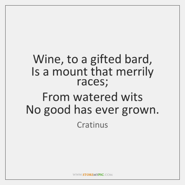 Wine, to a gifted bard,   Is a mount that merrily races;   From ...