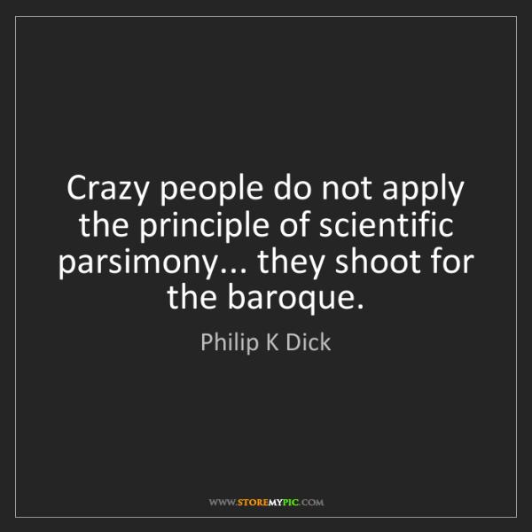Philip K Dick: Crazy people do not apply the principle of scientific...