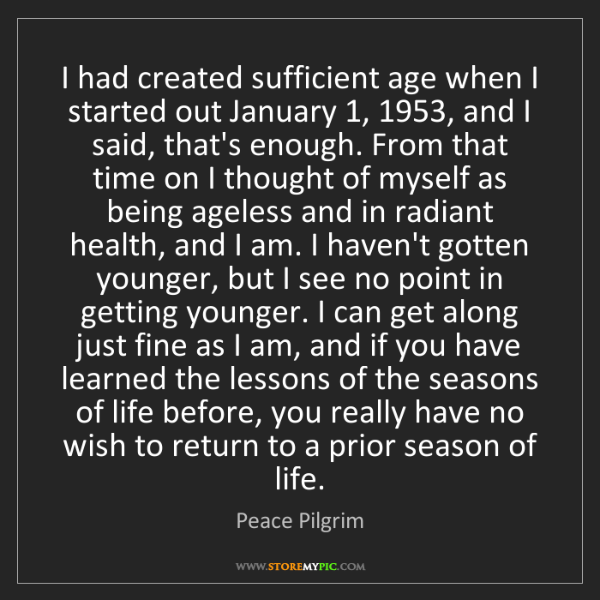 Peace Pilgrim: I had created sufficient age when I started out January...