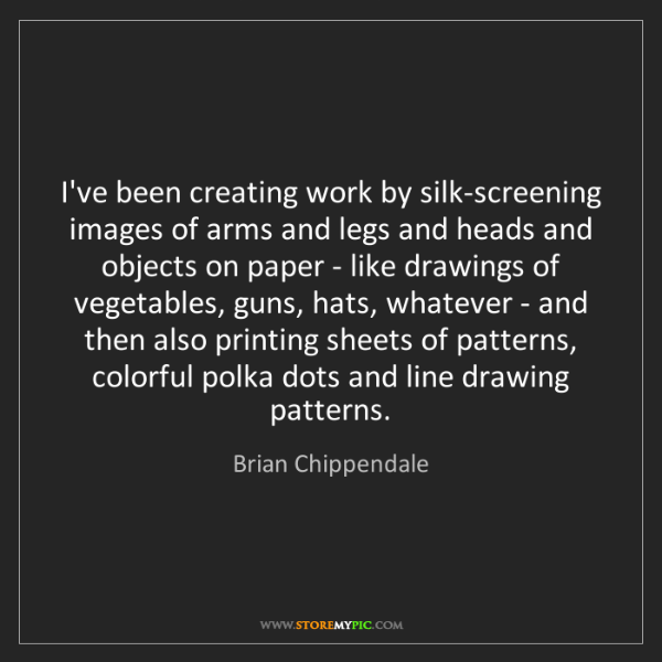 Brian Chippendale: I've been creating work by silk-screening images of arms...