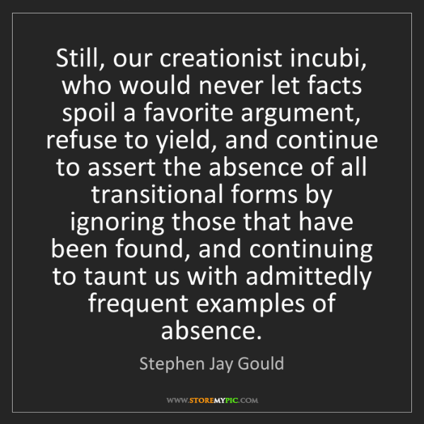 Stephen Jay Gould: Still, our creationist incubi, who would never let facts...
