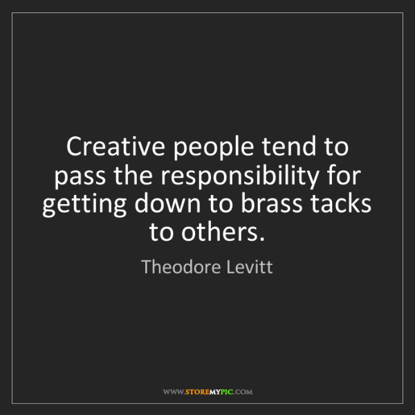 Theodore Levitt: Creative people tend to pass the responsibility for getting...