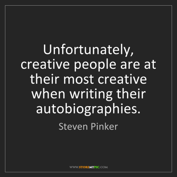 Steven Pinker: Unfortunately, creative people are at their most creative...