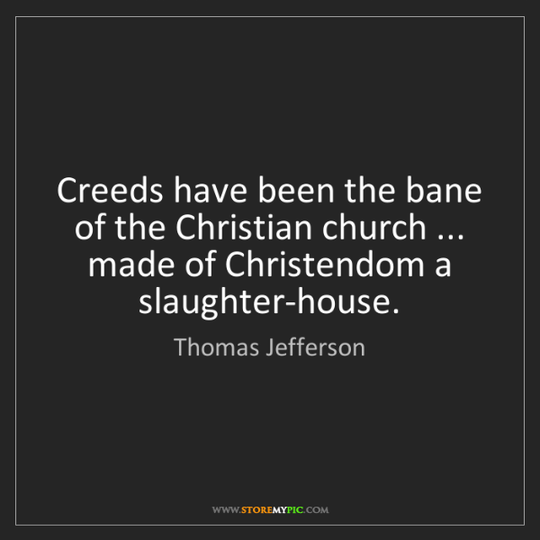 Thomas Jefferson: Creeds have been the bane of the Christian church ......