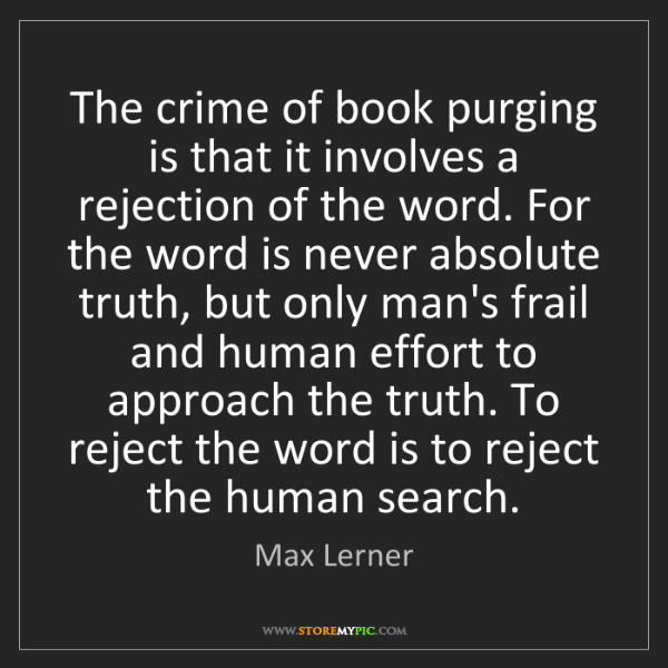 Max Lerner: The crime of book purging is that it involves a rejection...