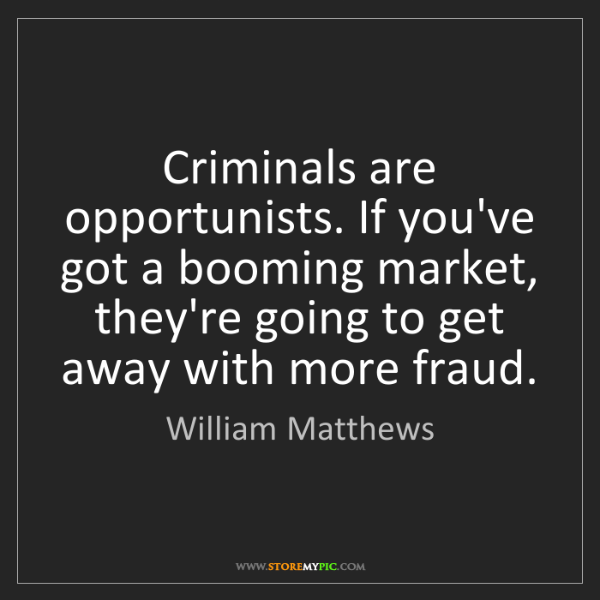 William Matthews: Criminals are opportunists. If you've got a booming market,...