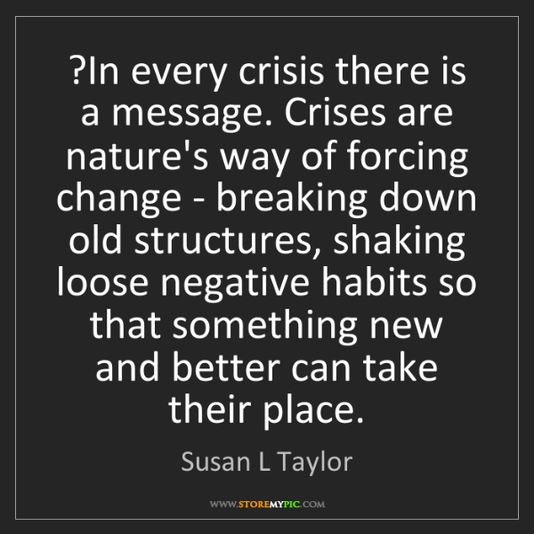 Susan L Taylor: ?In every crisis there is a message. Crises are nature's...