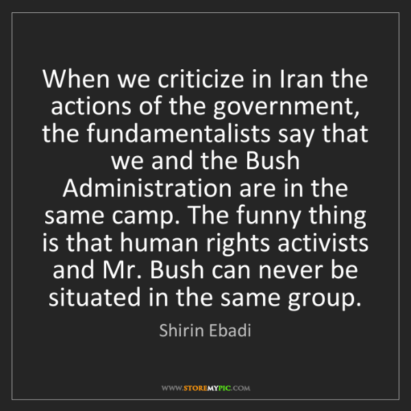 Shirin Ebadi: When we criticize in Iran the actions of the government,...