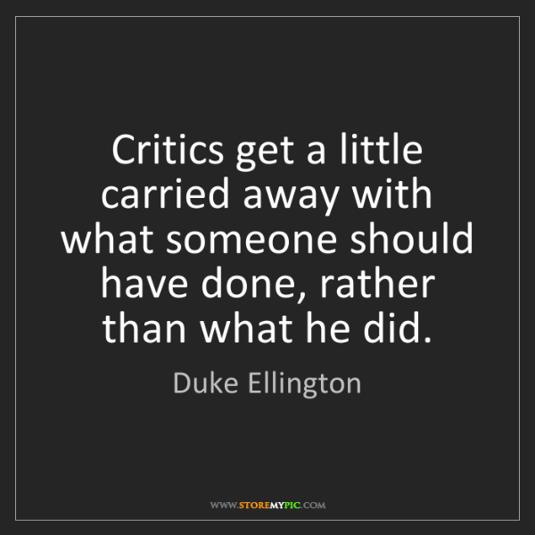 Duke Ellington: Critics get a little carried away with what someone should...