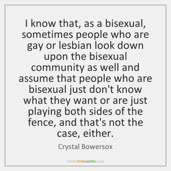 I know that, as a bisexual, sometimes people who are gay or ...