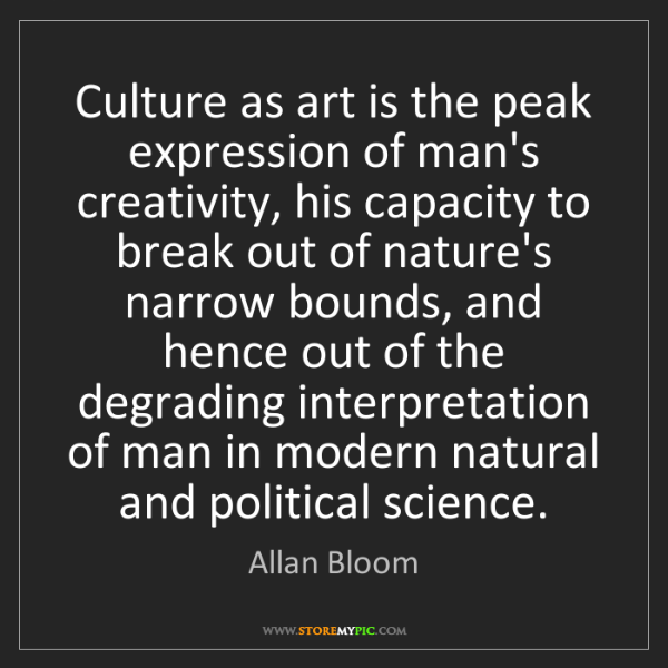 Allan Bloom: Culture as art is the peak expression of man's creativity,...
