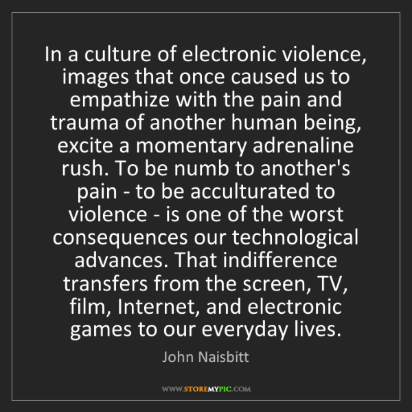John Naisbitt: In a culture of electronic violence, images that once...