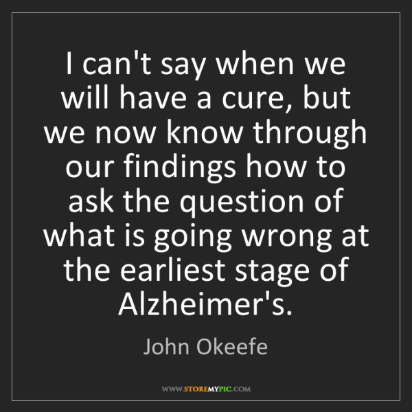 John Okeefe: I can't say when we will have a cure, but we now know...