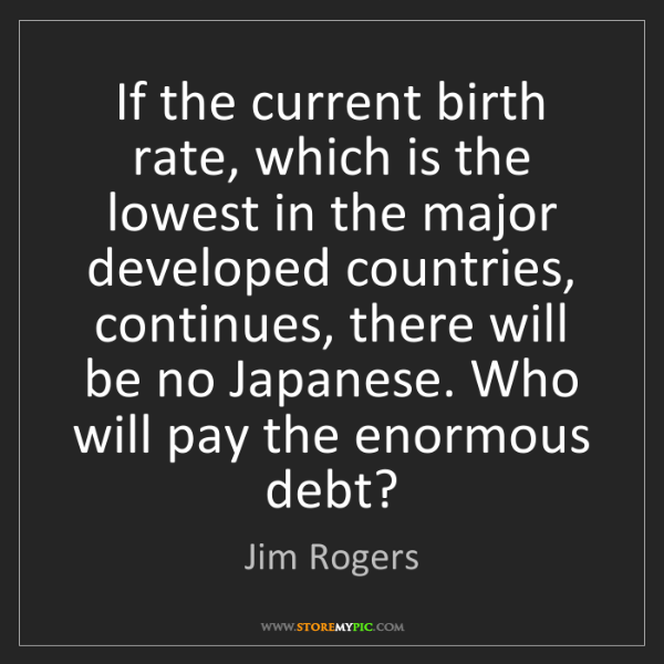 Jim Rogers: If the current birth rate, which is the lowest in the...