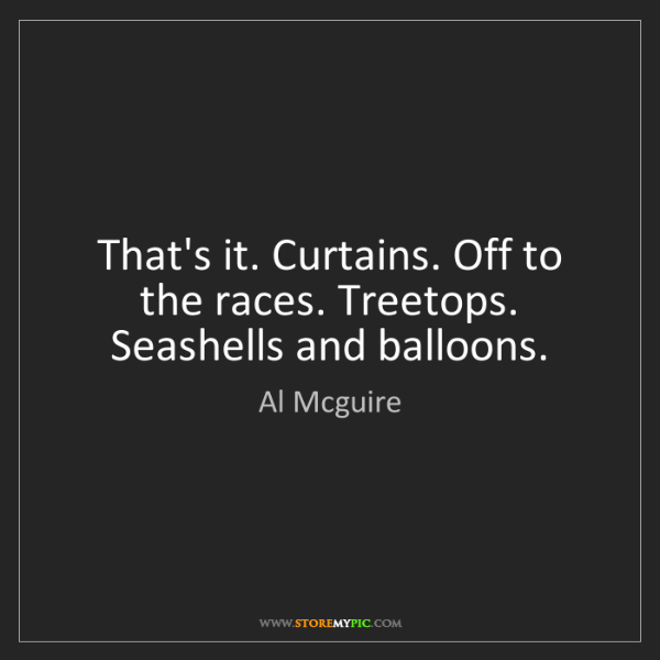 Al Mcguire: That's it. Curtains. Off to the races. Treetops. Seashells...