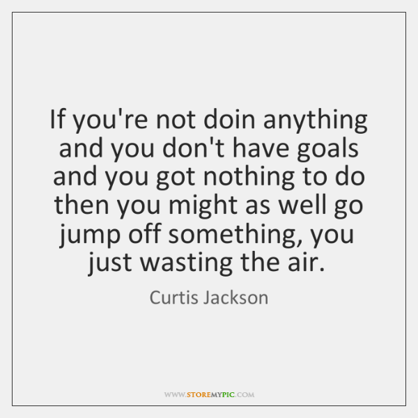 If you're not doin anything and you don't have goals and you ...