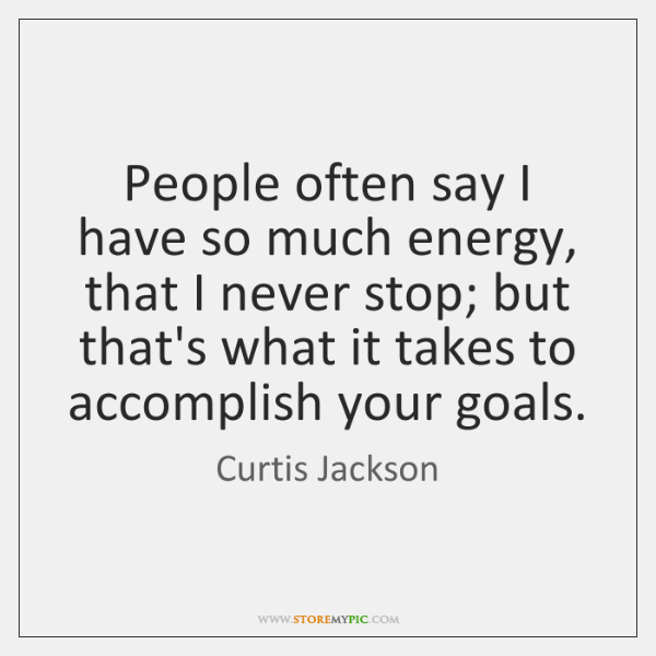 People often say I have so much energy, that I never stop; ...