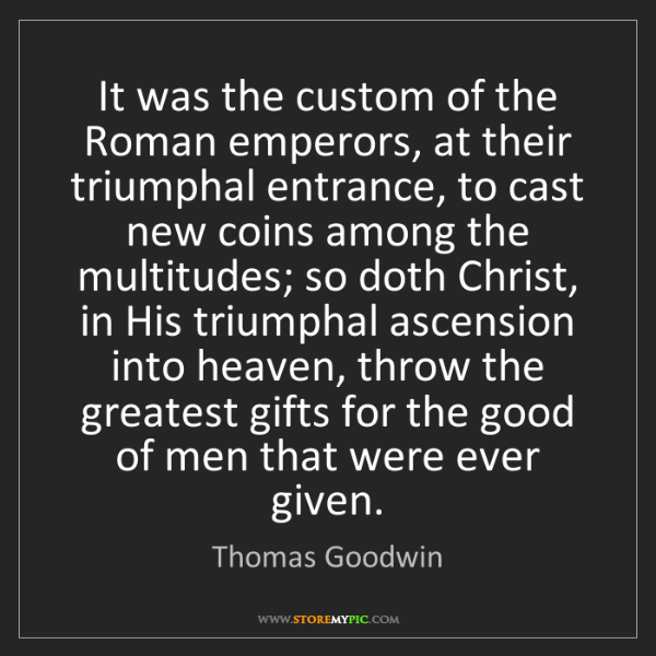 Thomas Goodwin: It was the custom of the Roman emperors, at their triumphal...