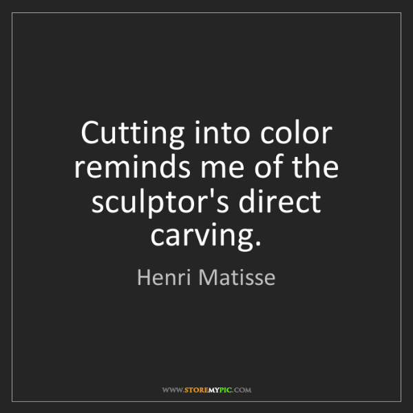 Henri Matisse: Cutting into color reminds me of the sculptor's direct...
