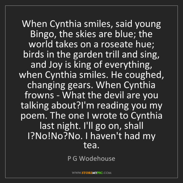 P G Wodehouse: When Cynthia smiles, said young Bingo, the skies are...