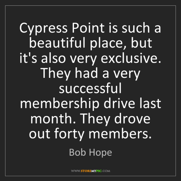 Bob Hope: Cypress Point is such a beautiful place, but it's also...