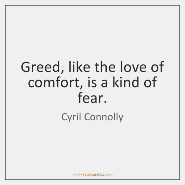 Greed, like the love of comfort, is a kind of fear  - StoreMyPic