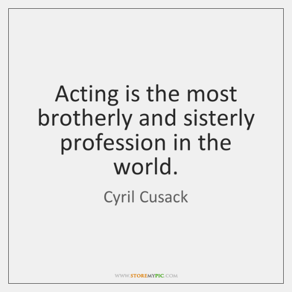 Acting is the most brotherly and sisterly profession in the world.