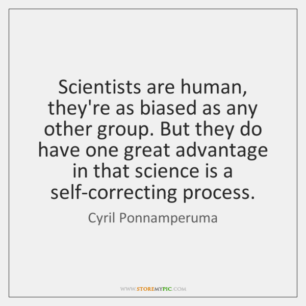 Scientists are human, they're as biased as any other group. But they ...