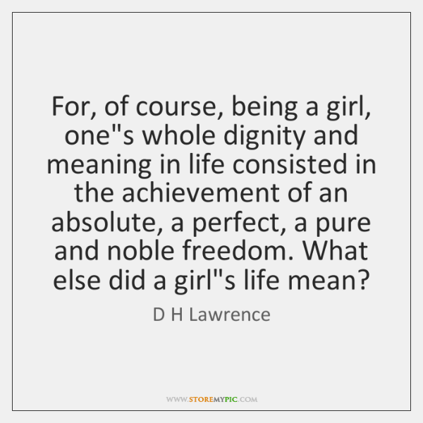 For, of course, being a girl, one's whole dignity and meaning in ...