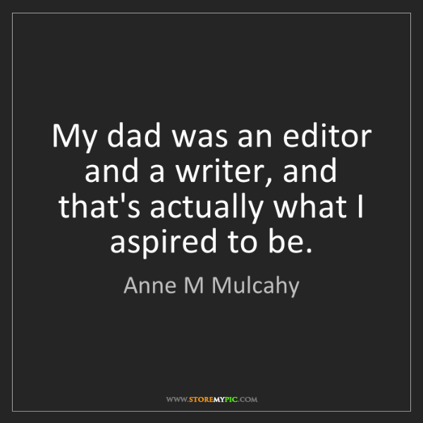Anne M Mulcahy: My dad was an editor and a writer, and that's actually...