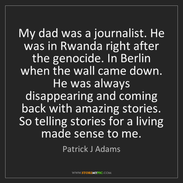 Patrick J Adams: My dad was a journalist. He was in Rwanda right after...