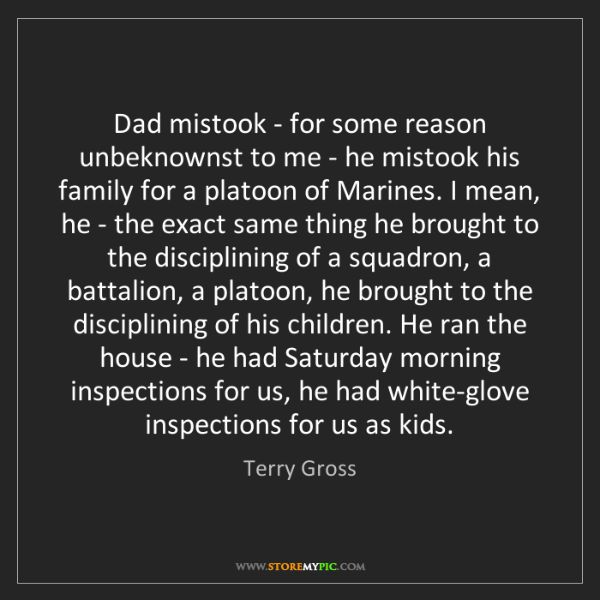 Terry Gross: Dad mistook - for some reason unbeknownst to me - he...