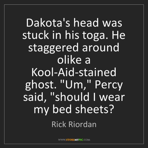 Rick Riordan: Dakota's head was stuck in his toga. He staggered around...
