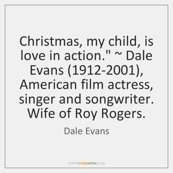 "Christmas, my child, is love in action."" ~ Dale Evans (1912-2001), American film ..."