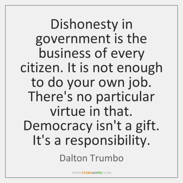 Dishonesty in government is the business of every citizen. It is not ...
